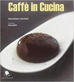 Caffè in cucina - Ed. Gribaudo - Autori: Debora Bionda e Carlo Vischi - In collaborazione con Lavazza