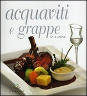 Acquaviti e grappe in cucina - Ed. Gribaudo - Autori: Debora Bionda, Carlo Vischi
